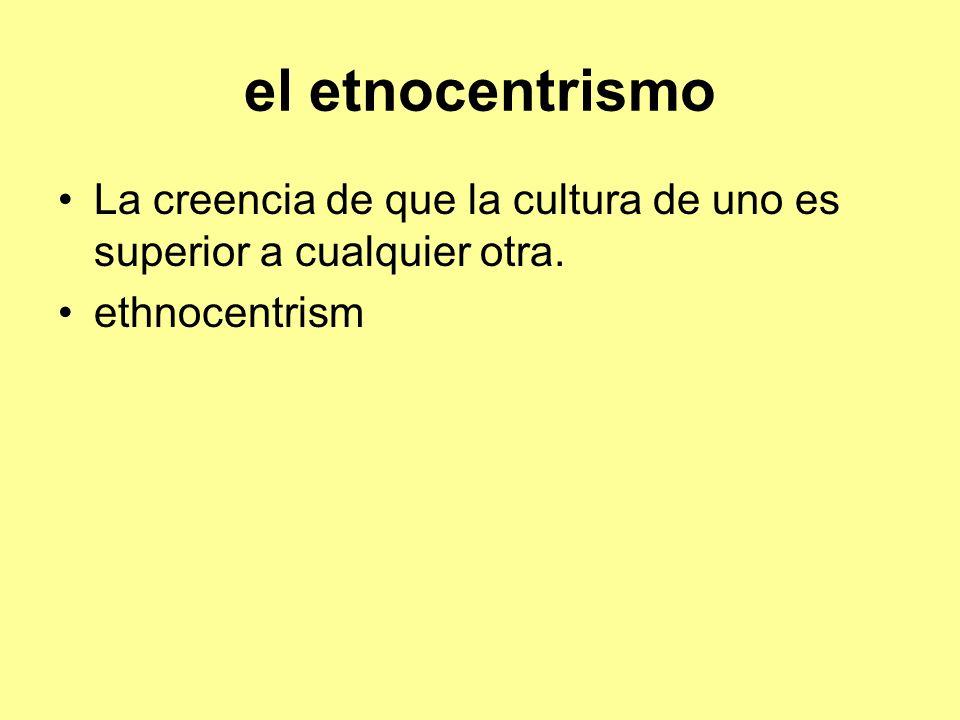 el etnocentrismo La creencia de que la cultura de uno es superior a cualquier otra. ethnocentrism