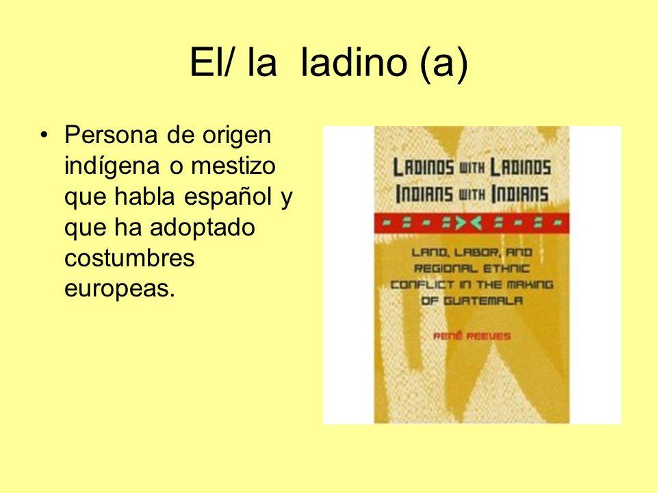 El/ la ladino (a) Persona de origen indígena o mestizo que habla español y que ha adoptado costumbres europeas.
