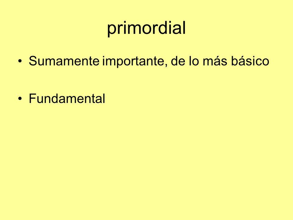 primordial Sumamente importante, de lo más básico Fundamental