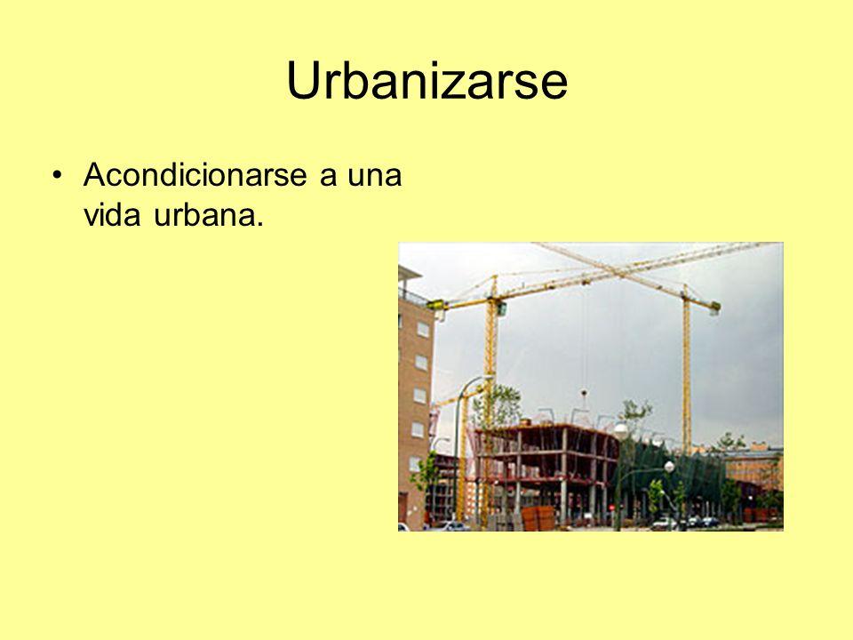 Urbanizarse Acondicionarse a una vida urbana.