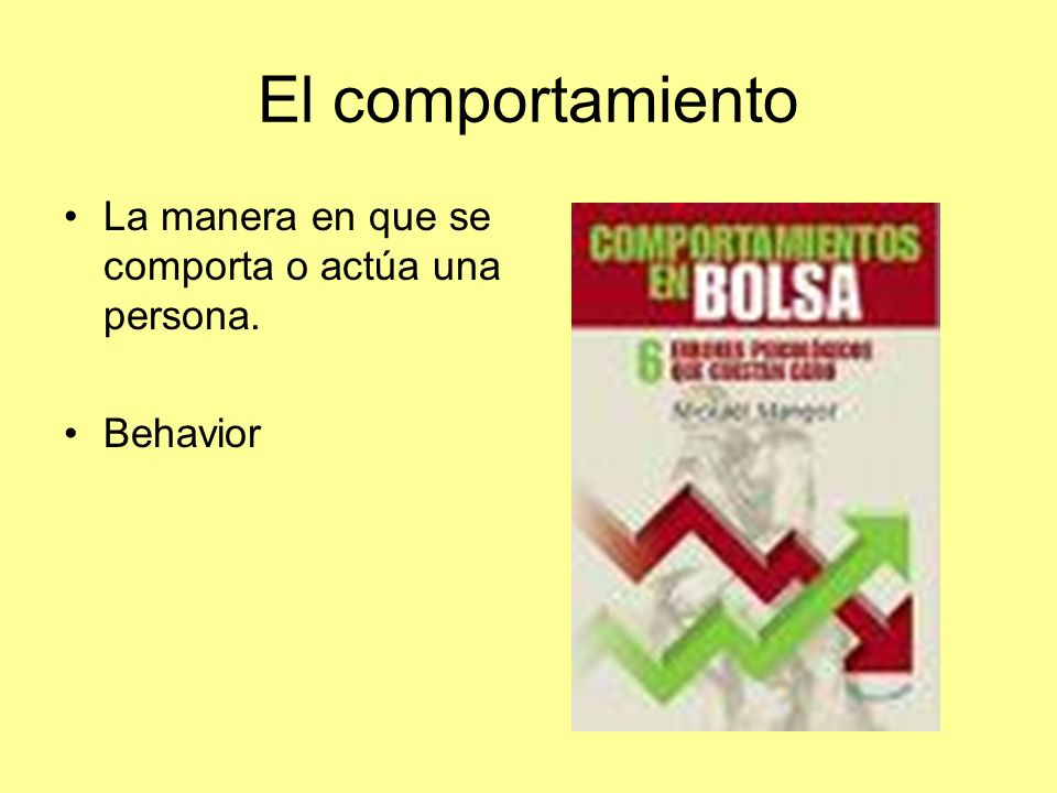 El comportamiento La manera en que se comporta o actúa una persona.
