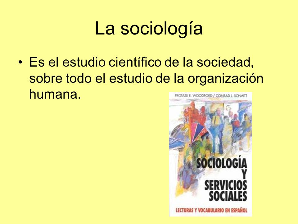 La sociologíaEs el estudio científico de la sociedad, sobre todo el estudio de la organización humana.
