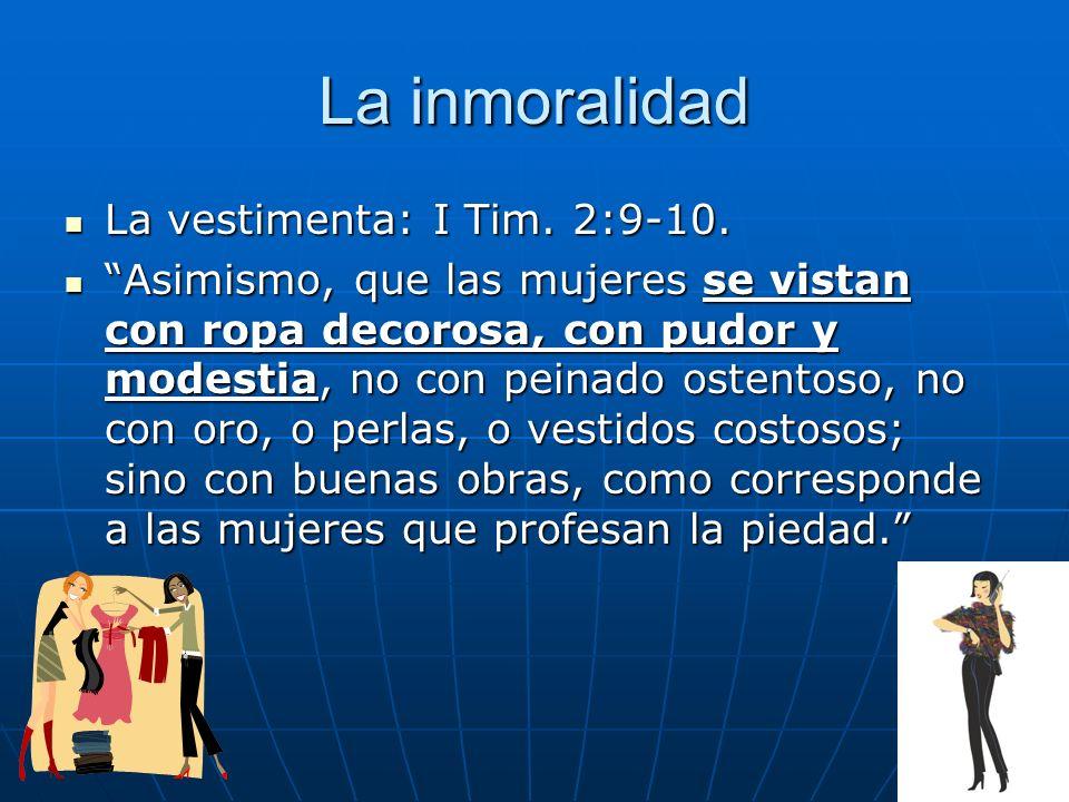 La inmoralidad La vestimenta: I Tim. 2:9-10.