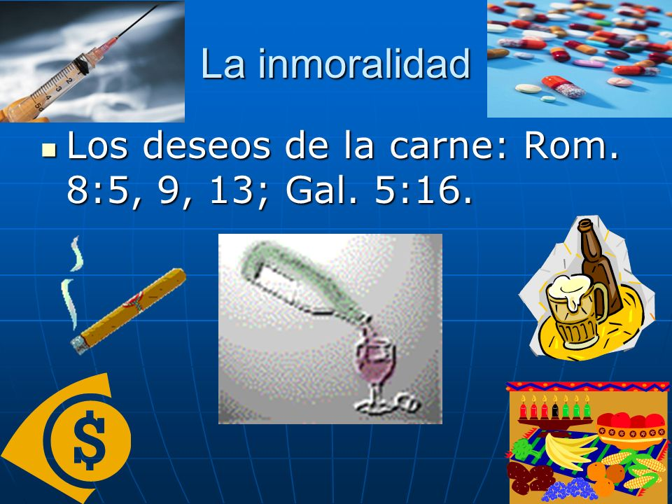 La inmoralidad Los deseos de la carne: Rom. 8:5, 9, 13; Gal. 5:16.