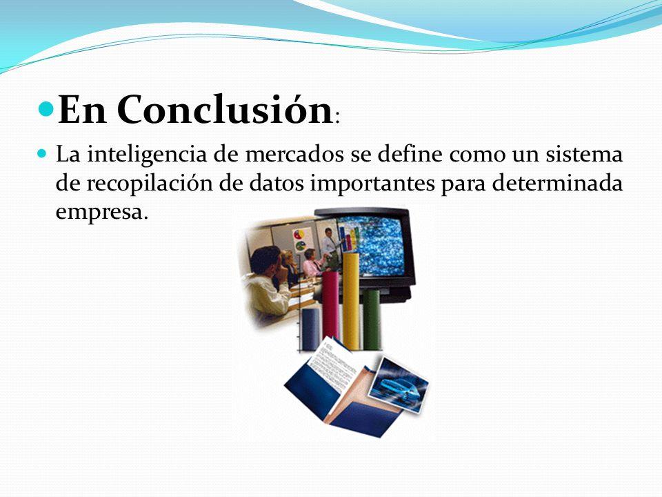 En Conclusión: La inteligencia de mercados se define como un sistema de recopilación de datos importantes para determinada empresa.
