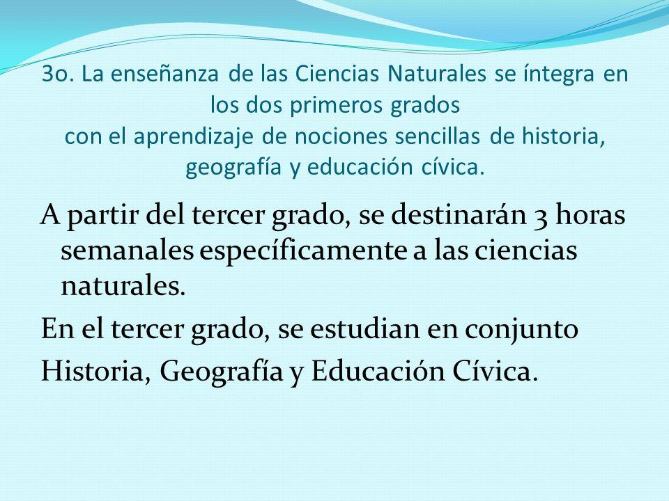 3o. La enseñanza de las Ciencias Naturales se íntegra en los dos primeros grados con el aprendizaje de nociones sencillas de historia, geografía y educación cívica.