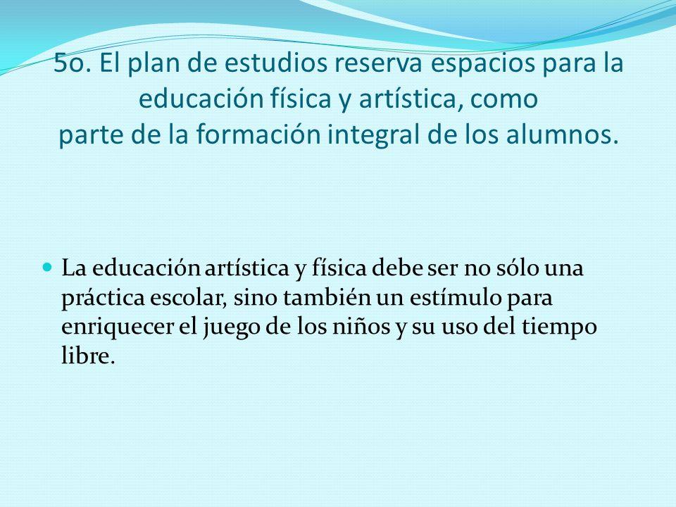 5o. El plan de estudios reserva espacios para la educación física y artística, como parte de la formación integral de los alumnos.