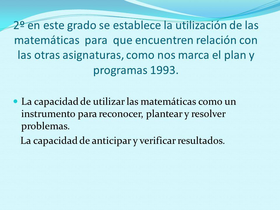 2º en este grado se establece la utilización de las matemáticas para que encuentren relación con las otras asignaturas, como nos marca el plan y programas 1993.
