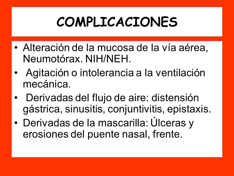 COMPLICACIONES Alteración de la mucosa de la vía aérea, Neumotórax. NIH/NEH. Agitación o intolerancia a la ventilación mecánica.