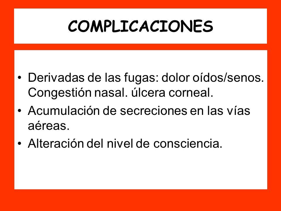 COMPLICACIONES Derivadas de las fugas: dolor oídos/senos. Congestión nasal. úlcera corneal. Acumulación de secreciones en las vías aéreas.