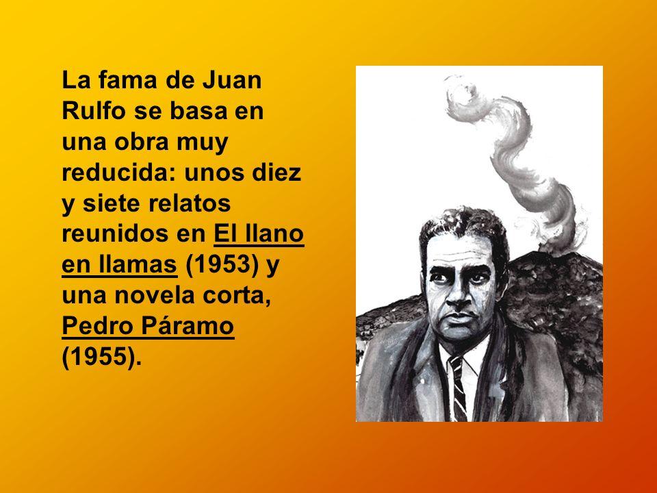 La fama de Juan Rulfo se basa en una obra muy reducida: unos diez y siete relatos reunidos en El llano en llamas (1953) y una novela corta, Pedro Páramo (1955).