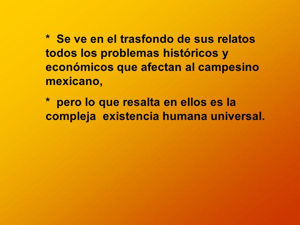 * Se ve en el trasfondo de sus relatos todos los problemas históricos y económicos que afectan al campesino mexicano,