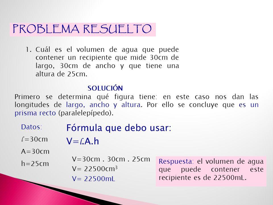 PROBLEMA RESUELTO Fórmula que debo usar: V=l.A.h