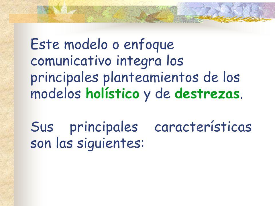 Este modelo o enfoque comunicativo integra los principales planteamientos de los modelos holístico y de destrezas.