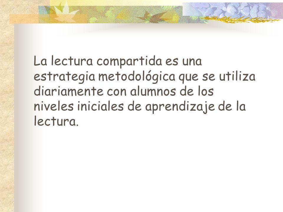 La lectura compartida es una estrategia metodológica que se utiliza diariamente con alumnos de los niveles iniciales de aprendizaje de la lectura.