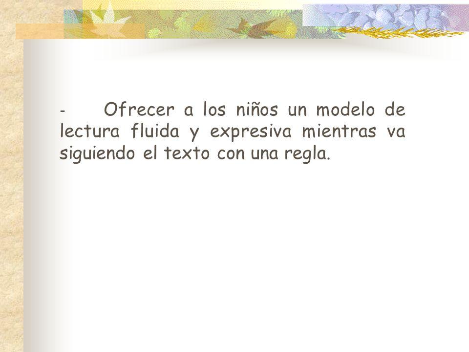 - Ofrecer a los niños un modelo de lectura fluida y expresiva mientras va siguiendo el texto con una regla.
