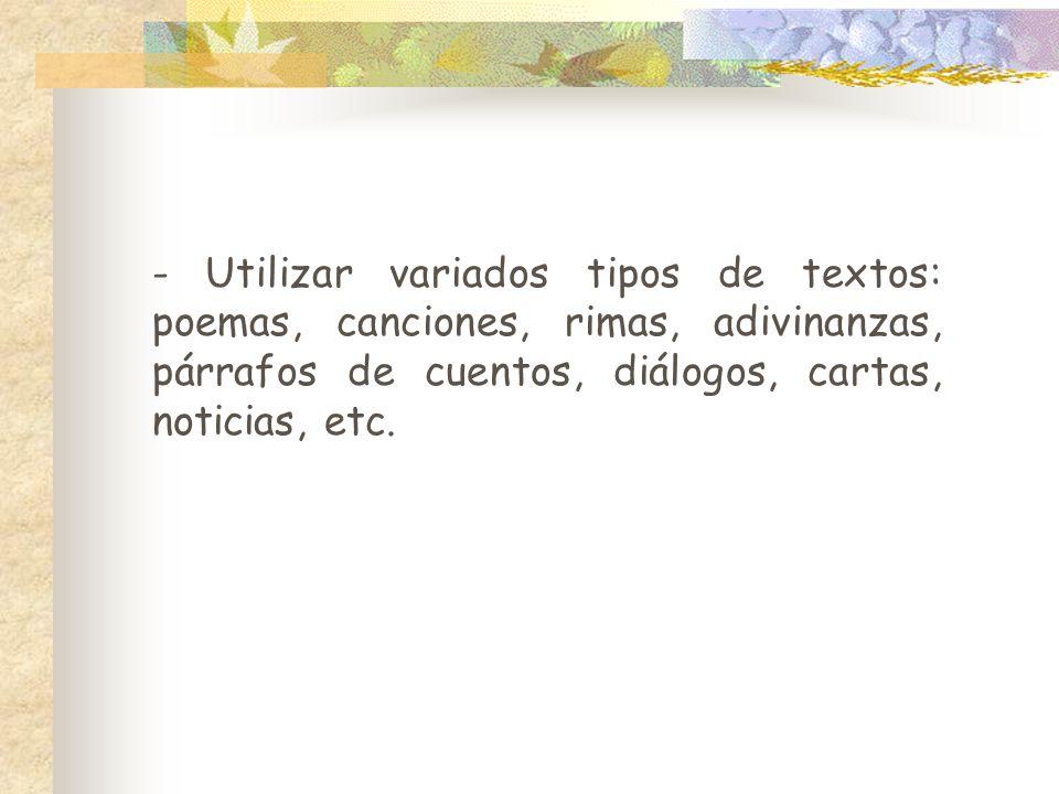 - Utilizar variados tipos de textos: poemas, canciones, rimas, adivinanzas, párrafos de cuentos, diálogos, cartas, noticias, etc.