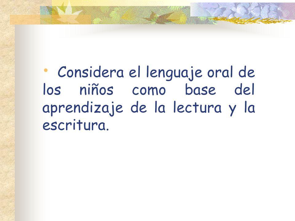 Considera el lenguaje oral de los niños como base del aprendizaje de la lectura y la escritura.