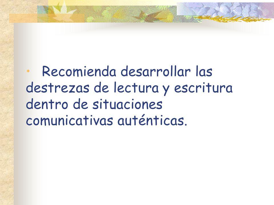 Recomienda desarrollar las destrezas de lectura y escritura dentro de situaciones comunicativas auténticas.