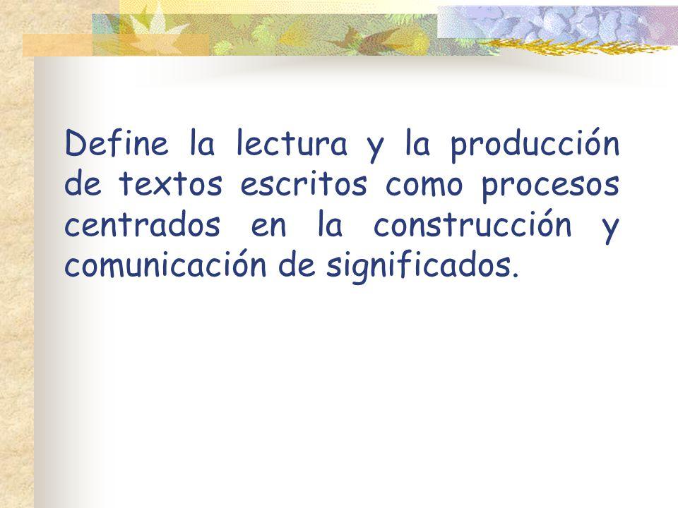 Define la lectura y la producción de textos escritos como procesos centrados en la construcción y comunicación de significados.
