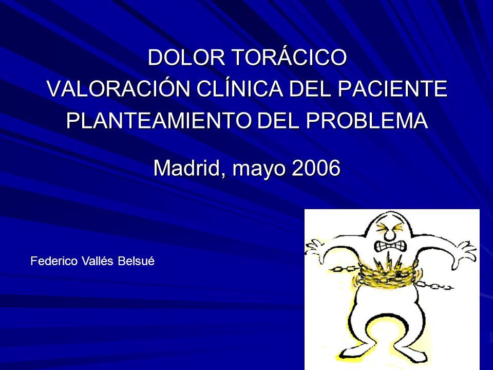 DOLOR TORÁCICO VALORACIÓN CLÍNICA DEL PACIENTE PLANTEAMIENTO DEL PROBLEMA Madrid, mayo 2006