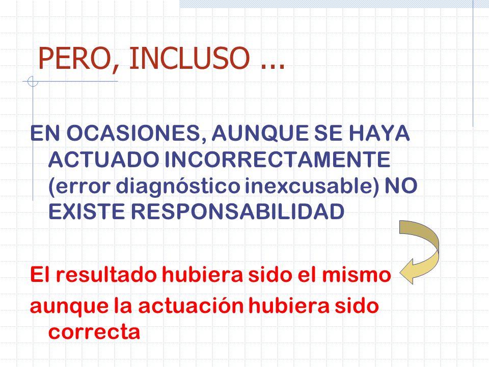 PERO, INCLUSO ...EN OCASIONES, AUNQUE SE HAYA ACTUADO INCORRECTAMENTE (error diagnóstico inexcusable) NO EXISTE RESPONSABILIDAD.
