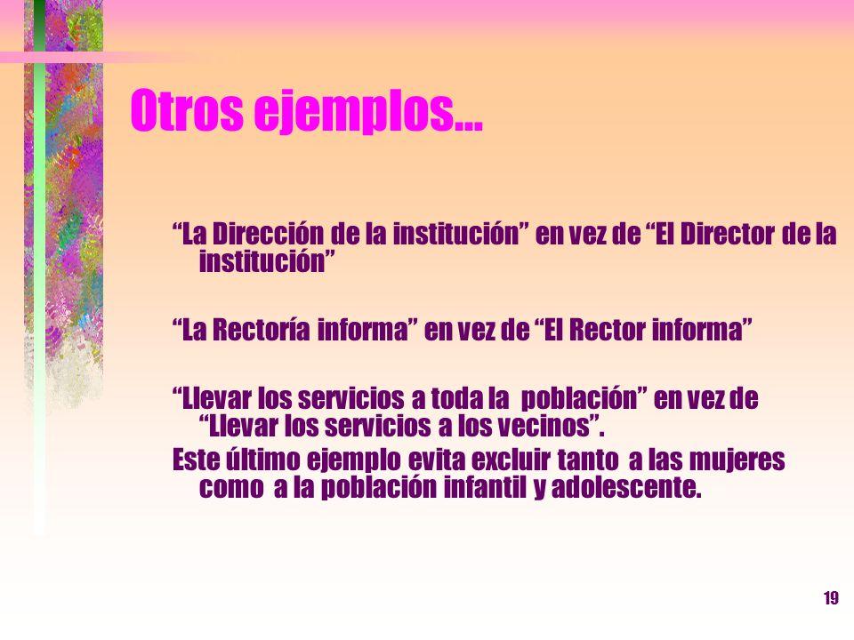 Otros ejemplos… La Dirección de la institución en vez de El Director de la institución La Rectoría informa en vez de El Rector informa