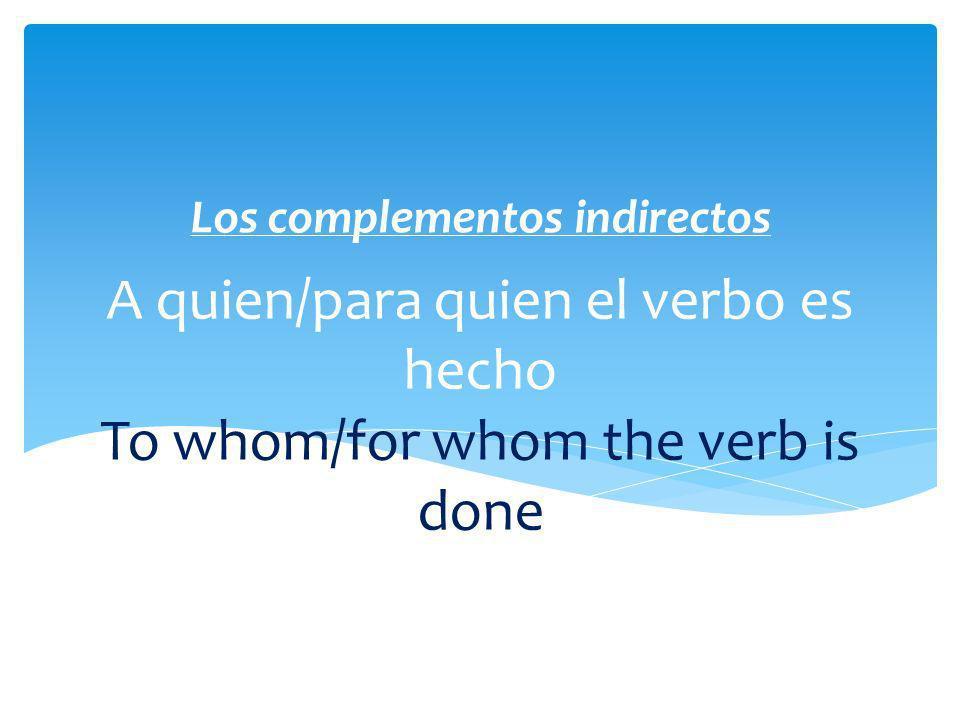 A quien/para quien el verbo es hecho To whom/for whom the verb is done