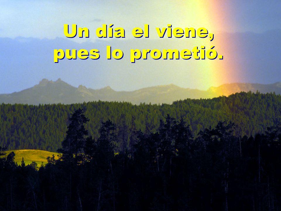 Un día el viene, pues lo prometió.