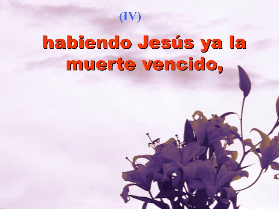 habiendo Jesús ya la muerte vencido,