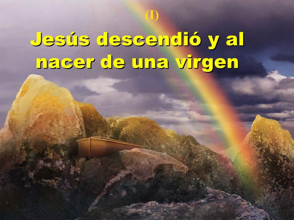 Jesús descendió y al nacer de una virgen