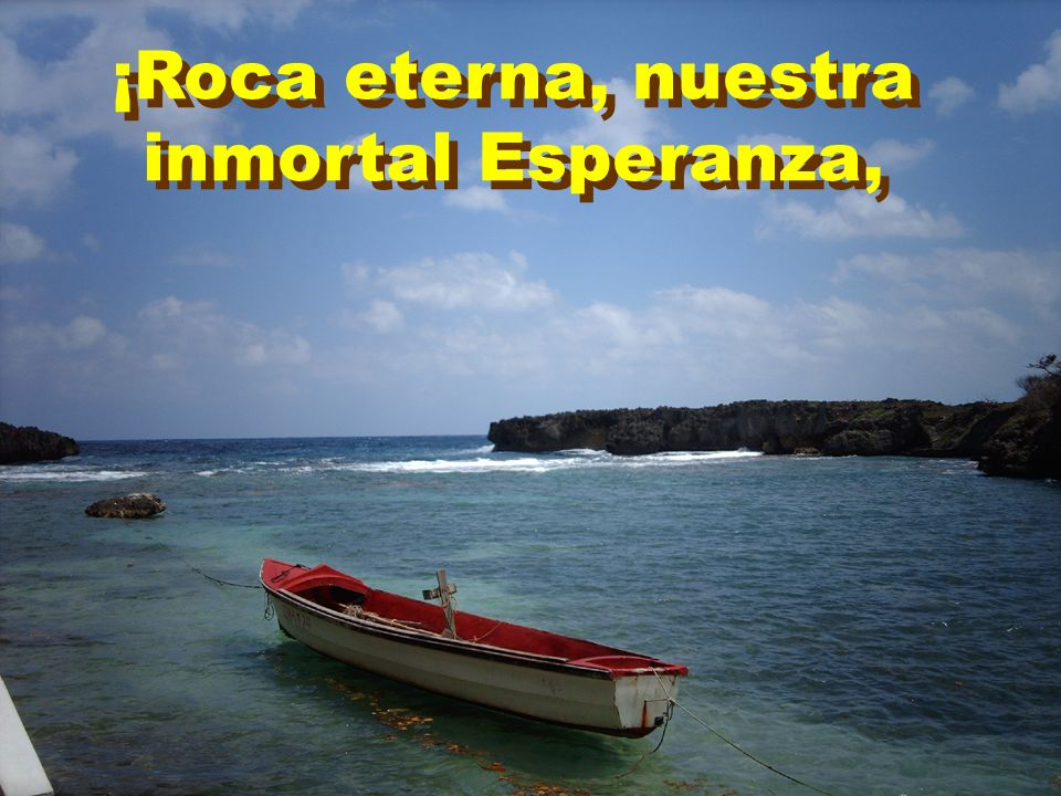 ¡Roca eterna, nuestra inmortal Esperanza,