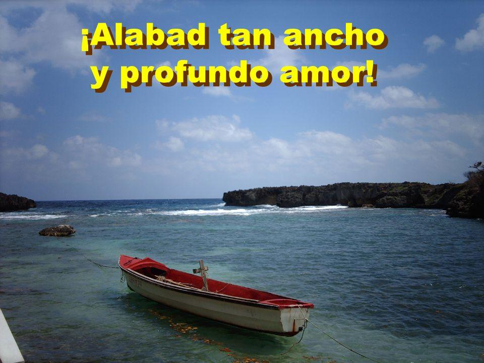 ¡Alabad tan ancho y profundo amor!