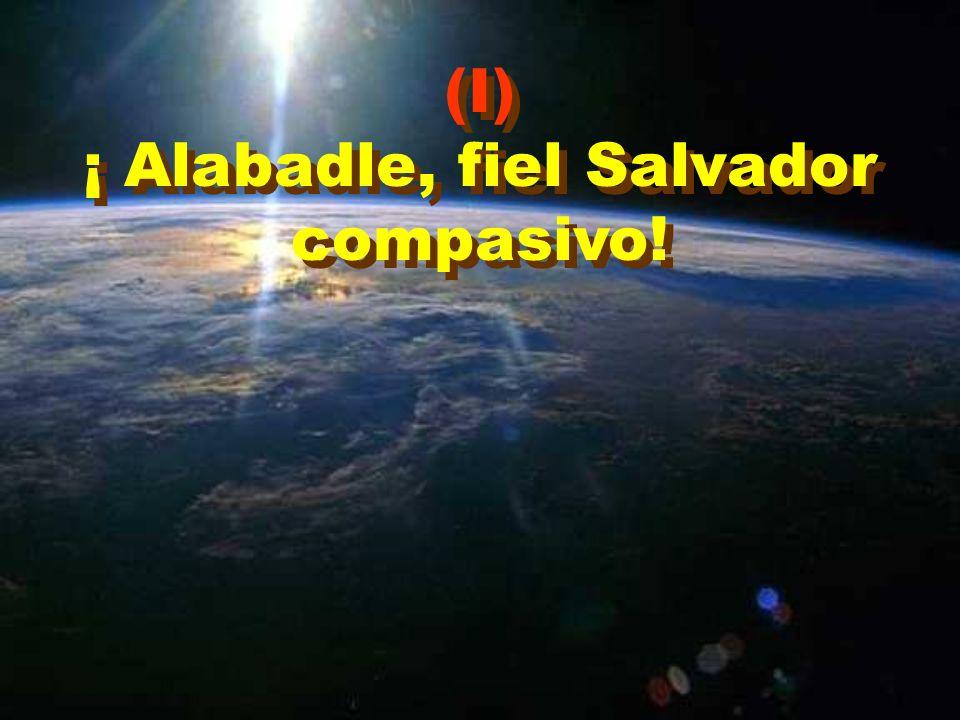 ¡ Alabadle, fiel Salvador compasivo!