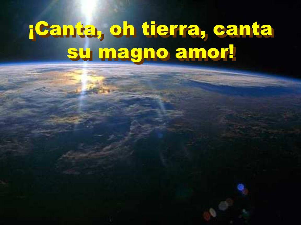 ¡Canta, oh tierra, canta su magno amor!