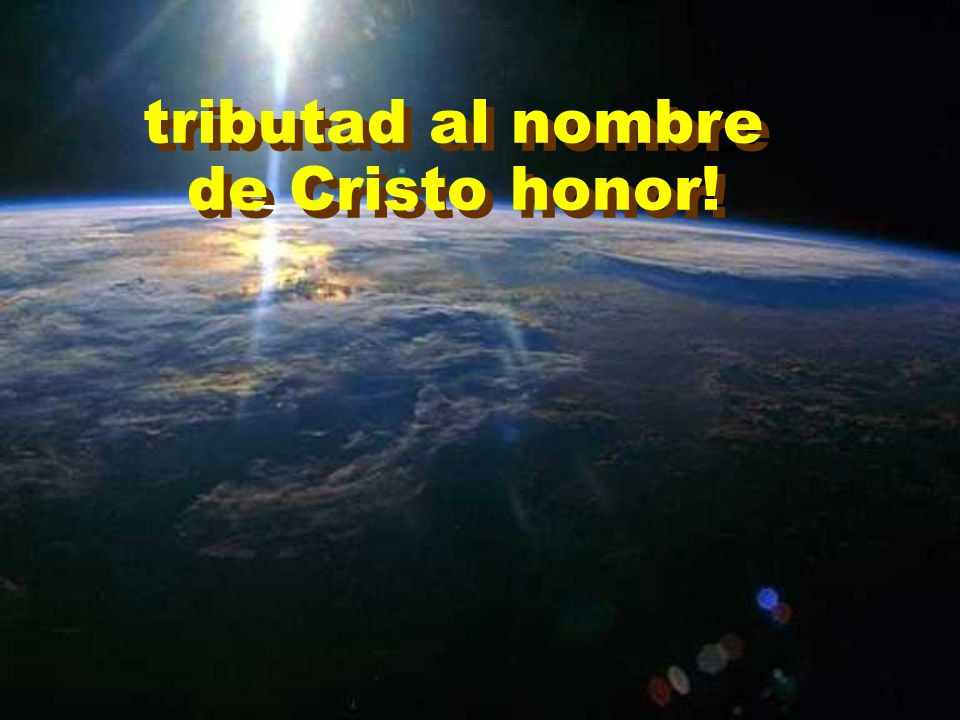 tributad al nombre de Cristo honor!
