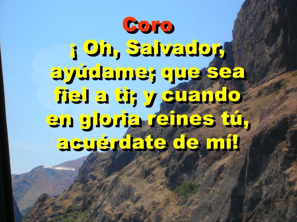 Coro ¡ Oh, Salvador, ayúdame; que sea fiel a ti; y cuando en gloria reines tú, acuérdate de mí!