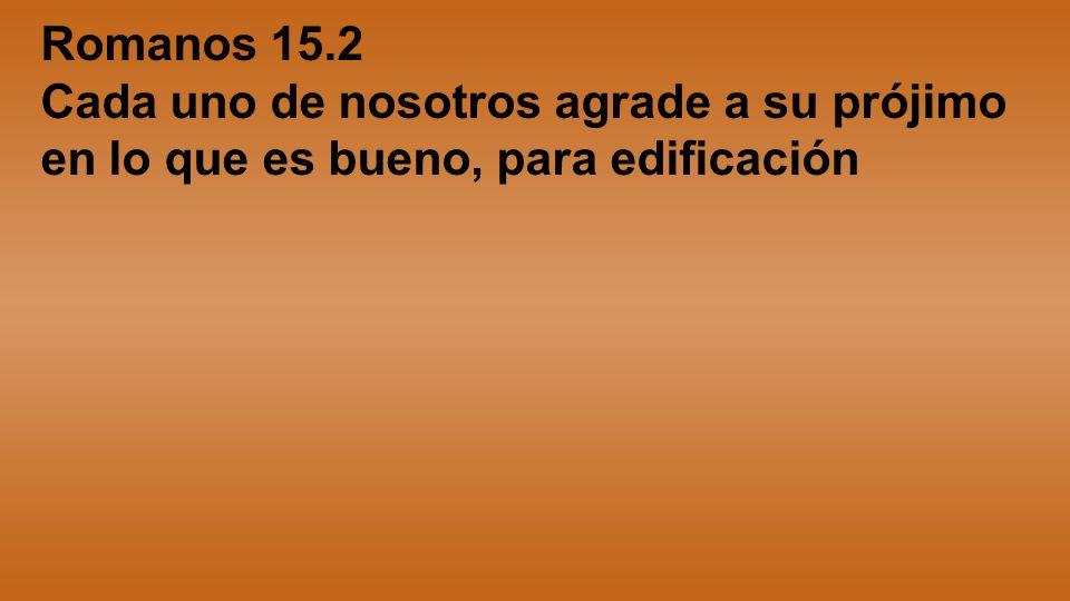 Romanos 15.2 Cada uno de nosotros agrade a su prójimo en lo que es bueno, para edificación