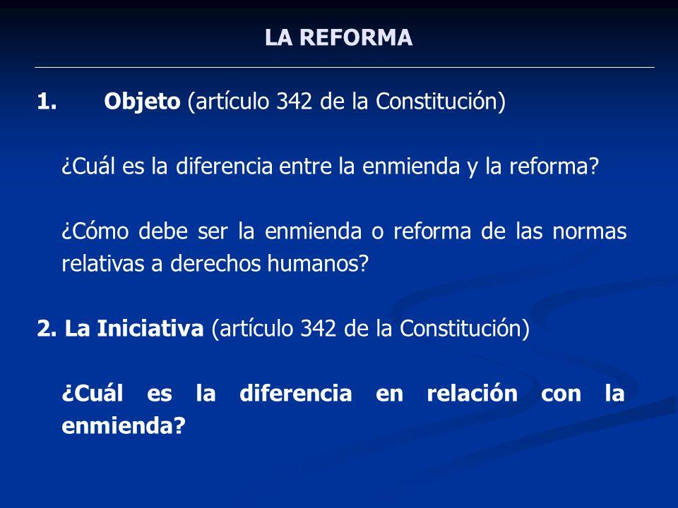 LA REFORMA Objeto (artículo 342 de la Constitución) ¿Cuál es la diferencia entre la enmienda y la reforma