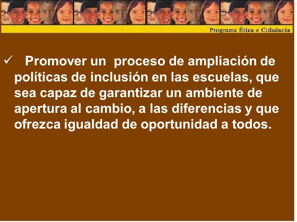 Promover un proceso de ampliación de políticas de inclusión en las escuelas, que sea capaz de garantizar un ambiente de apertura al cambio, a las diferencias y que ofrezca igualdad de oportunidad a todos.