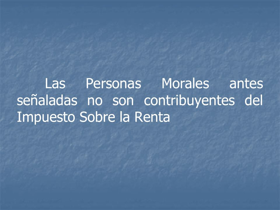 Las Personas Morales antes señaladas no son contribuyentes del Impuesto Sobre la Renta