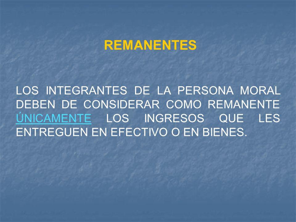 REMANENTES LOS INTEGRANTES DE LA PERSONA MORAL DEBEN DE CONSIDERAR COMO REMANENTE ÚNICAMENTE LOS INGRESOS QUE LES ENTREGUEN EN EFECTIVO O EN BIENES.