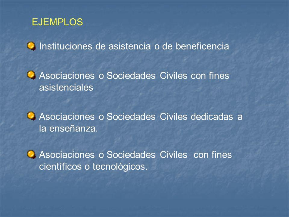 EJEMPLOS Instituciones de asistencia o de beneficencia. Asociaciones o Sociedades Civiles con fines asistenciales.