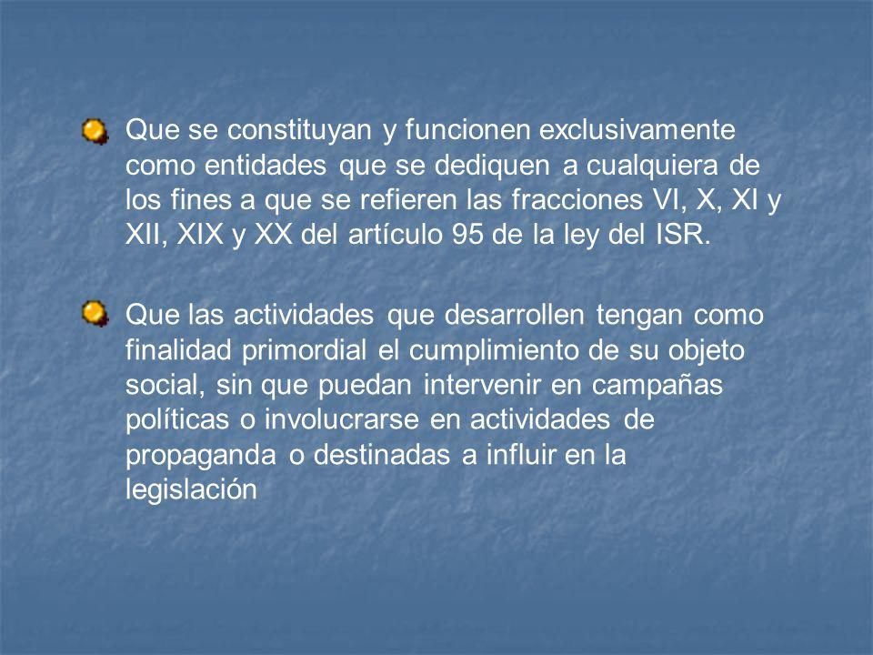 Que se constituyan y funcionen exclusivamente como entidades que se dediquen a cualquiera de los fines a que se refieren las fracciones VI, X, XI y XII, XIX y XX del artículo 95 de la ley del ISR.