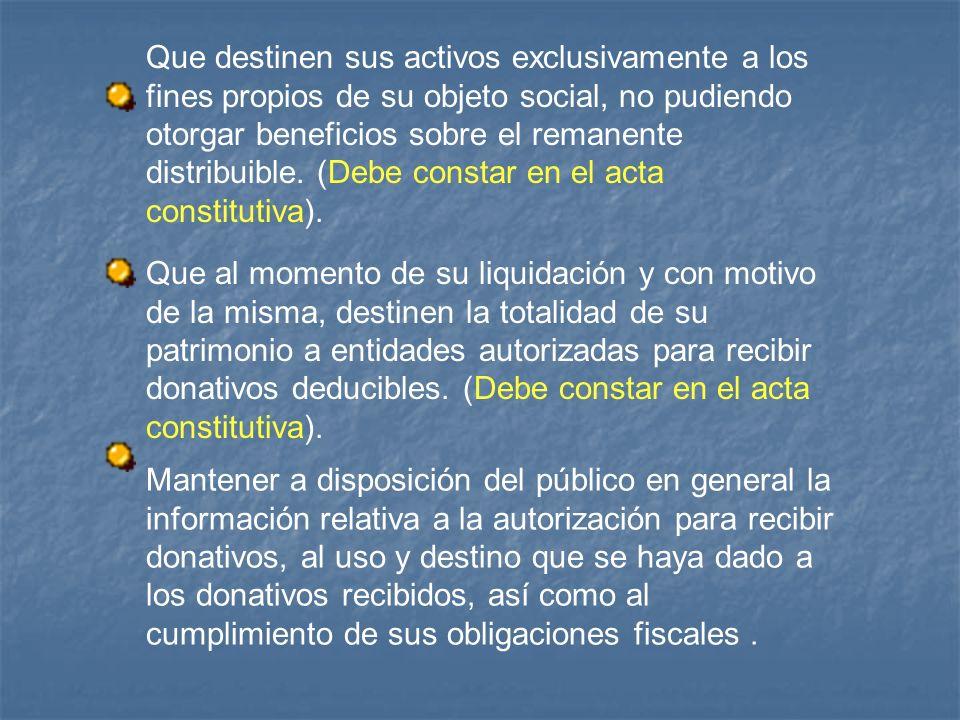Que destinen sus activos exclusivamente a los fines propios de su objeto social, no pudiendo otorgar beneficios sobre el remanente distribuible. (Debe constar en el acta constitutiva).