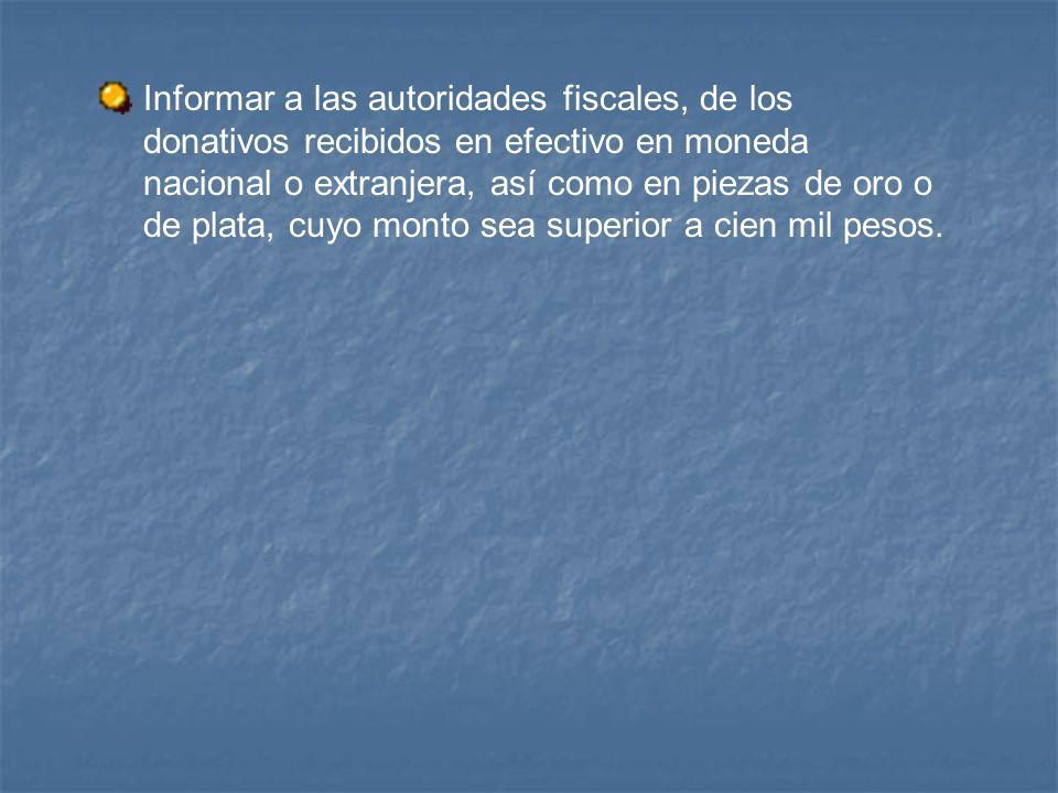 Informar a las autoridades fiscales, de los donativos recibidos en efectivo en moneda nacional o extranjera, así como en piezas de oro o de plata, cuyo monto sea superior a cien mil pesos.