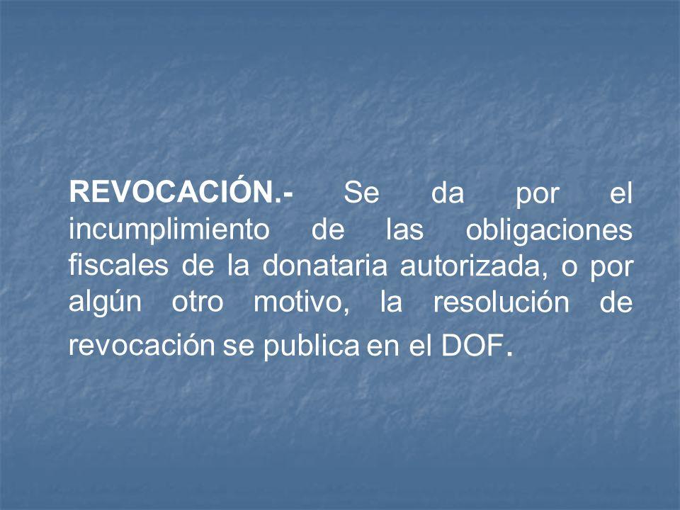 REVOCACIÓN.- Se da por el incumplimiento de las obligaciones fiscales de la donataria autorizada, o por algún otro motivo, la resolución de revocación se publica en el DOF.