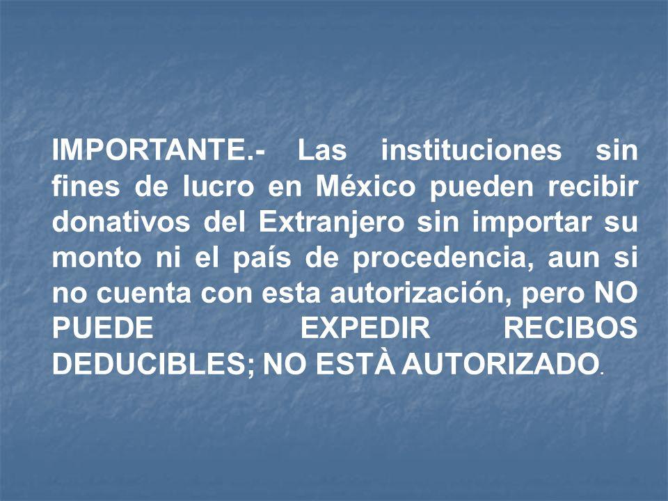 IMPORTANTE.- Las instituciones sin fines de lucro en México pueden recibir donativos del Extranjero sin importar su monto ni el país de procedencia, aun si no cuenta con esta autorización, pero NO PUEDE EXPEDIR RECIBOS DEDUCIBLES; NO ESTÀ AUTORIZADO.