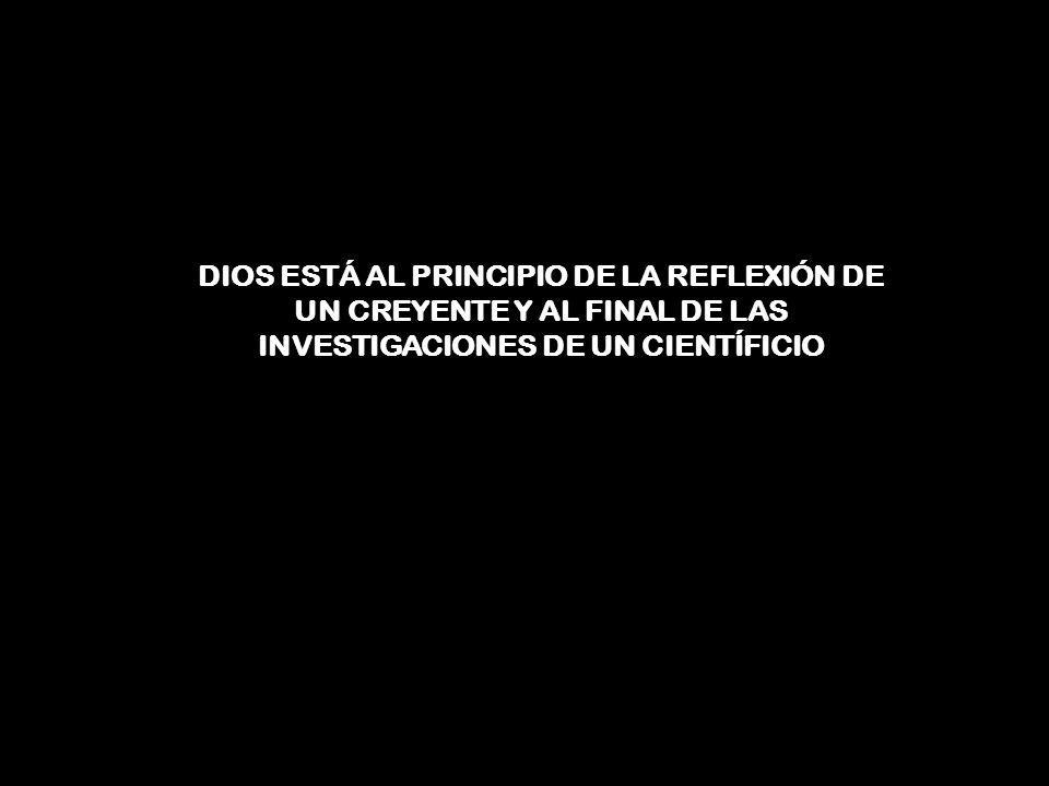 DIOS ESTÁ AL PRINCIPIO DE LA REFLEXIÓN DE UN CREYENTE Y AL FINAL DE LAS INVESTIGACIONES DE UN CIENTÍFICIO