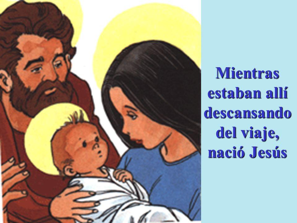 Mientras estaban allí descansando del viaje, nació Jesús